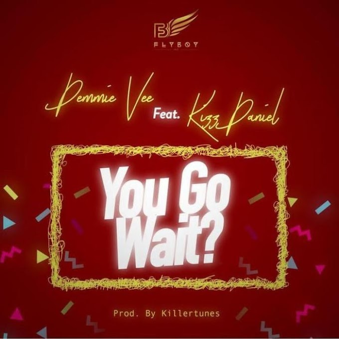 [Music] Demmie Vee Ft. Kizz Daniel – You Go Wait? (Prod. by Killertunes)