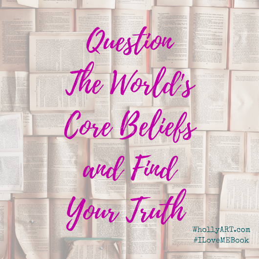Question The Core Beliefs of world and find your truth