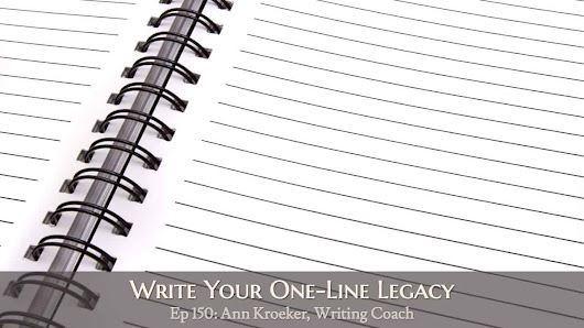 Ep 150: Write Your One-Line Legacy - Ann Kroeker, Writing Coach