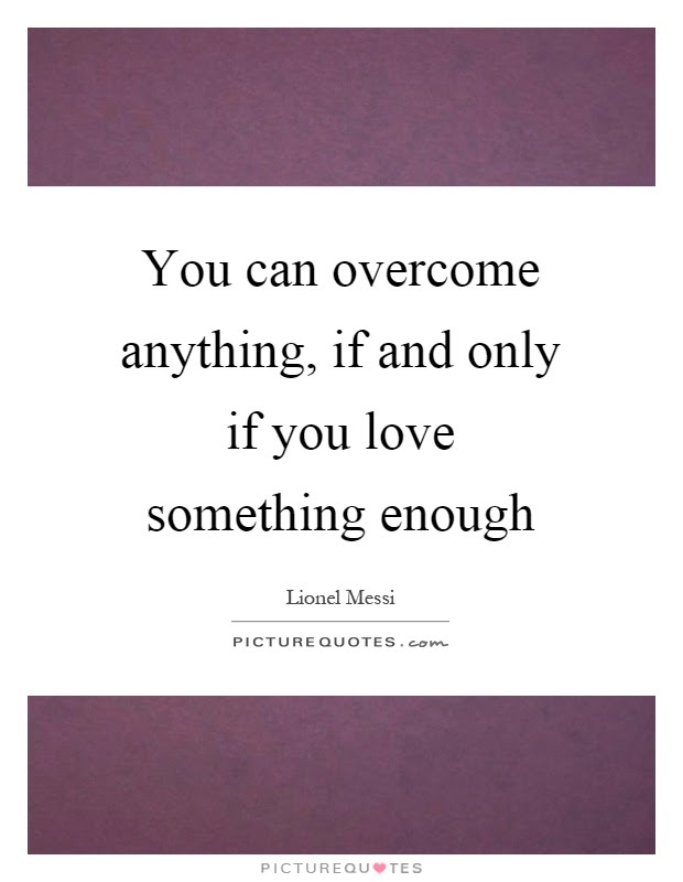 You Can Overcome Anything If And Only If You Love Something