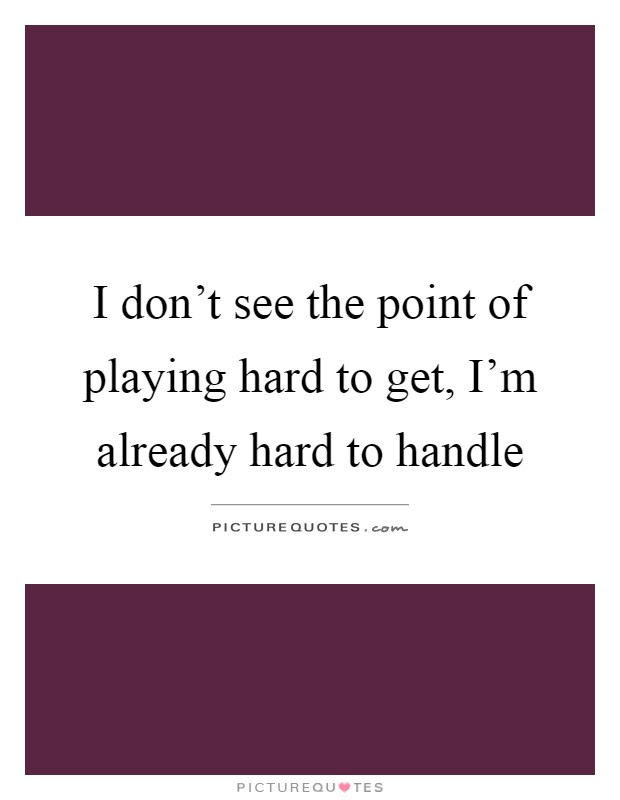 I Dont See The Point Of Playing Hard To Get Im Already Hard