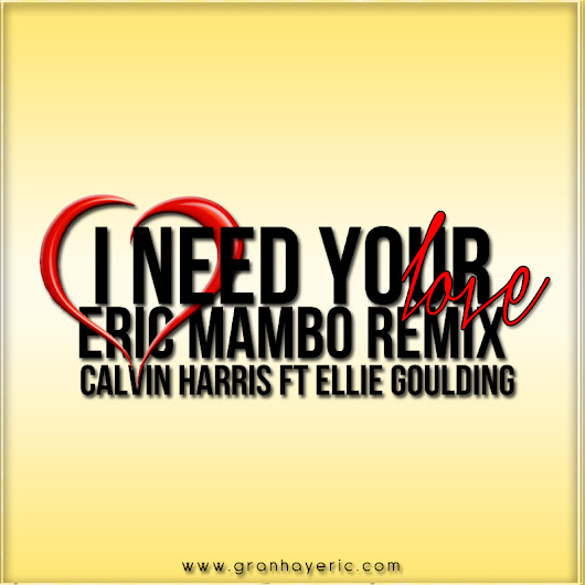 I Need Your Love - Calvin Harris Ft Ellie Goulding (Eric Mambo Remix)