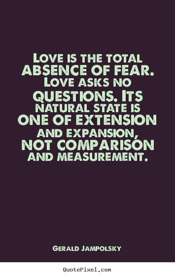 Love Is The Total Absence Of Fear Love Asks No Questions Gerald