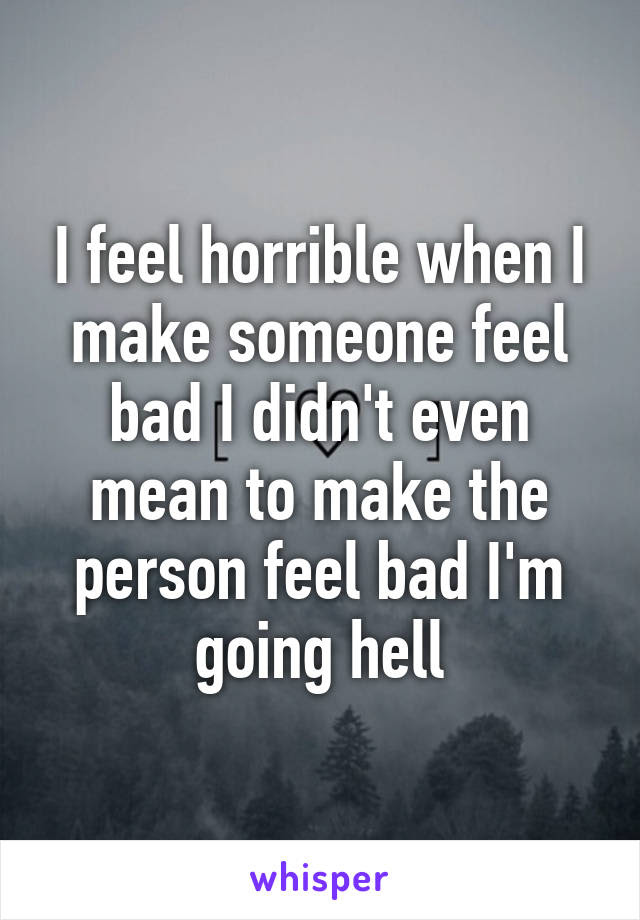 I Feel Horrible When I Make Someone Feel Bad I Didnt Even Mean To Make