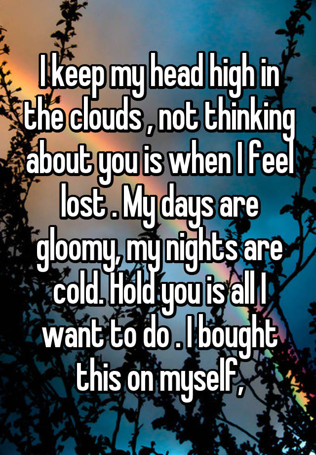 I Keep My Head High In The Clouds Not Thinking About You Is When I