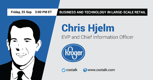 Chris Hjelm, EVP and CIO, Kroger: Digital Transformation in Large-Scale Retail | CXOTalk