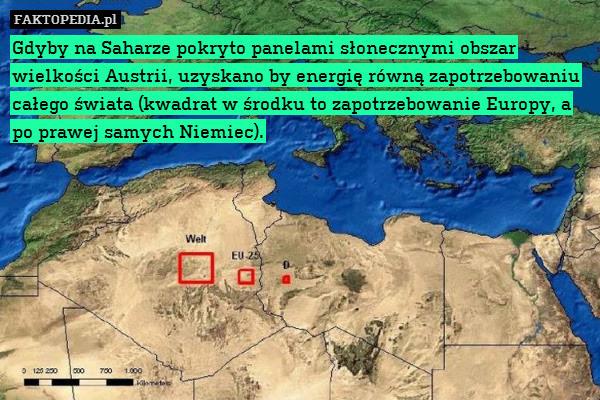 Gdyby na Saharze pokryto panelami – Gdyby na Saharze pokryto panelami słonecznymi obszar wielkości Austrii, uzyskano by energię równą zapotrzebowaniu całego świata (kwadrat w środku to zapotrzebowanie Europy, a po prawej samych Niemiec).