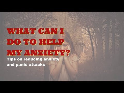 What Can I Do To Help My Anxiety – Reducing Anxiety And Panic Attacks