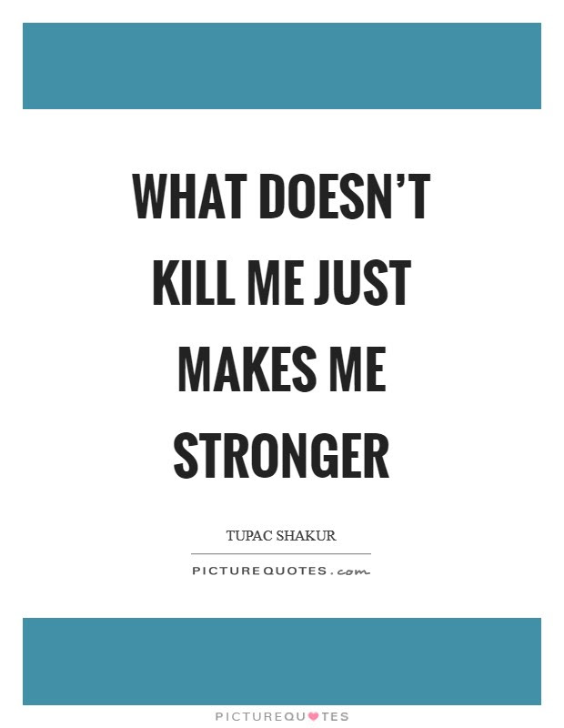 What Doesnt Kill Me Just Makes Me Stronger Picture Quotes