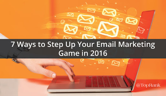 7 Ways to Step Up Your Email Marketing Game in 2016