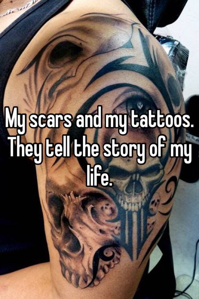 My Scars And My Tattoos They Tell The Story Of My Life