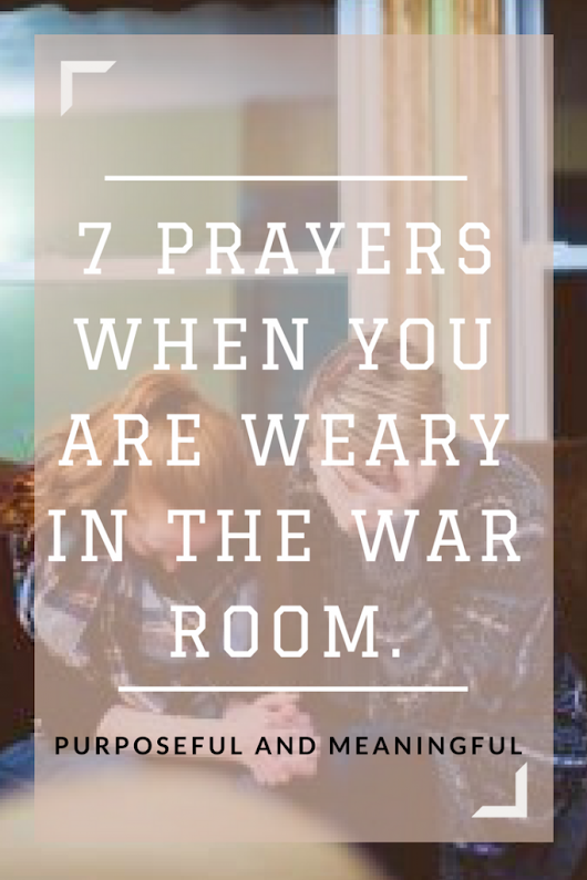 7 Prayers When You Are Weary in The War Room – P&M