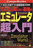 マニアしか知らない最強のエミュレータ超入門―あなたを魅了する模擬装置の世界(エミュレータ・ワールド)! (CompuBooks)