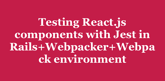 Testing React.js components with Jest in Rails+Webpacker+Webpack environment