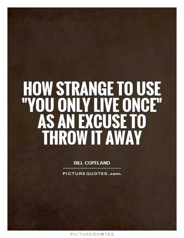 How Strange To Use You Only Live Once As An Excuse To Throw It
