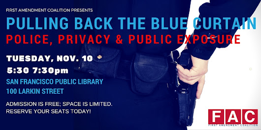Pulling Back the Blue Curtain: Police, Privacy and Public Exposure - Nov. 10, SF Public Library - FIRST AMENDMENT COALITION