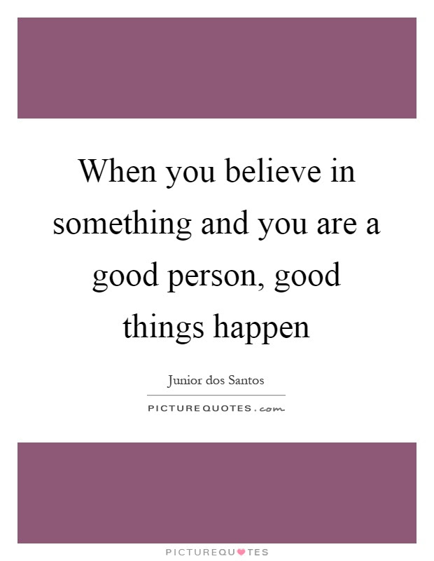 When You Believe In Something And You Are A Good Person Good