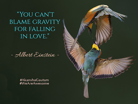 """You can't blame gravity for falling in love"". - Albert Einstein"