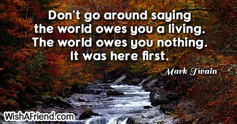 Mark Twain Quote Dont Go Around Saying The World Owes You A Living