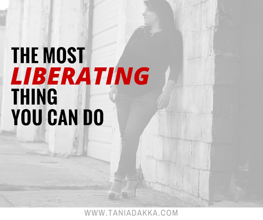 The most liberating thing you can do