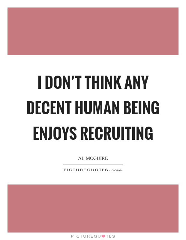 I Dont Think Any Decent Human Being Enjoys Recruiting Picture Quotes