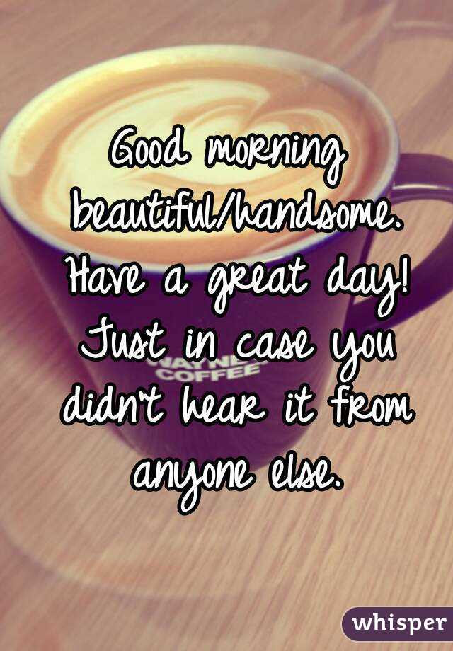 Good Morning Beautifulhandsome Have A Great Day Just In Case You
