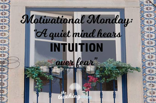 Motivational Monday: A Quiet Mind Hears Intuition Over Fear - The Teaching Cove