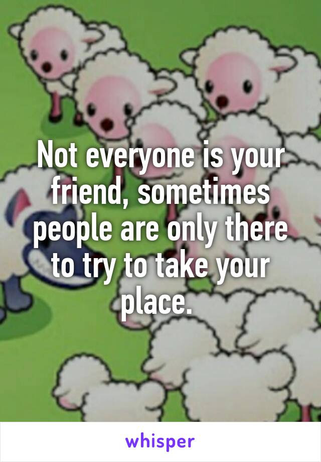 Not Everyone Is Your Friend Sometimes People Are Only There To Try