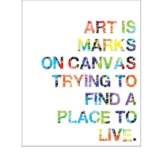Art is marks on canvas trying to find a place to  live- 8 x 10 in. art quote print
