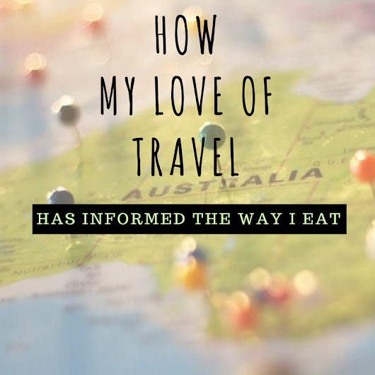 How my love of travel has informed the way I eat