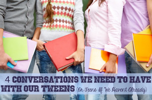 4 Conversations We Need to Have With Our Tweens — We are THAT Family