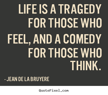 Life Quotes Life Is A Tragedy For Those Who Feel And A Comedy For