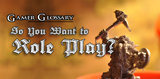 The Gamer Glossary: So You Want to Role Play?