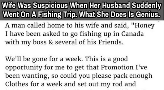 Wife Was Suspicious When Her Husband Suddenly Went On A Fishing Trip. What She Does Is Genius.