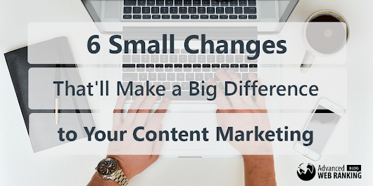 6 Small Changes That'll Make a Big Difference to Your Content Marketing