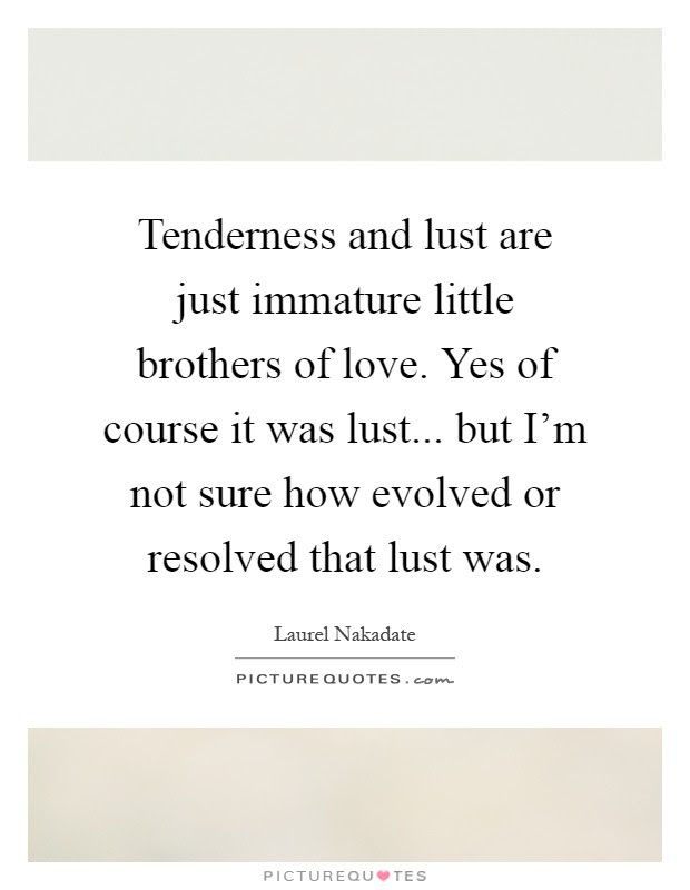 Tenderness And Lust Are Just Immature Little Brothers Of Love