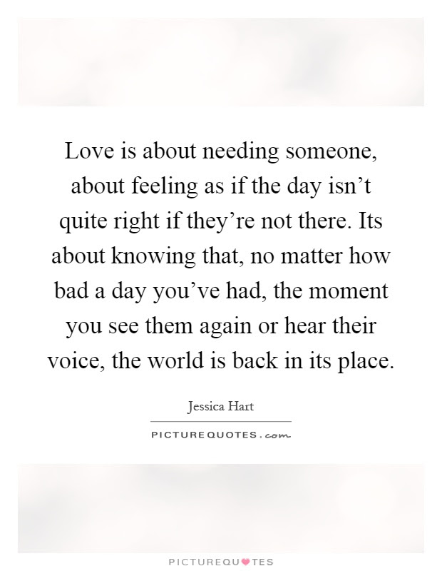 Love Is About Needing Someone About Feeling As If The Day Isnt