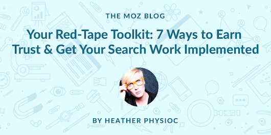 Your Red-Tape Toolkit: 7 Ways to Earn Trust and Get Your Search Work Implemented - Moz