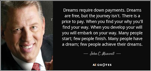 """Dreams require down payments. Dreams are free, but the journey isn't. There is a price to pay. When..."" - John C. Maxwell Quotes at A-Z Quotes"