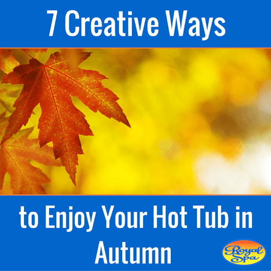 7 Ways to Enjoy Your Hot Tub in Autumn - Royal Spa