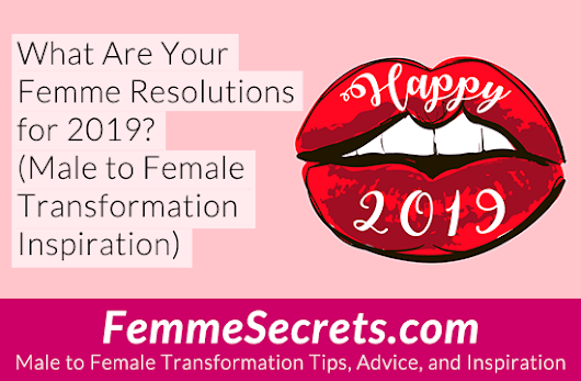 What are Your Femme Resolutions for 2019? (Male to Female Transformation Tips)