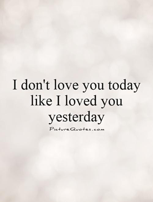 I Dont Love You Today Like I Loved You Yesterday Picture Quotes