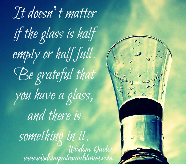 It Doesnt Matter If The Glass Is Half Empty Or Half Full Wisdom