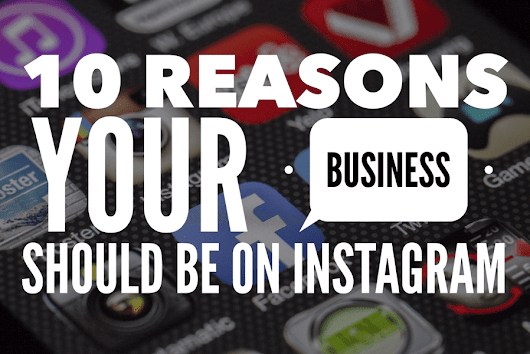 10 Reasons Your Business Should Be On Instagram