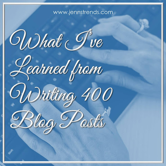 What I've Learned From Writing 400 Blog Posts - Jenn's Trends