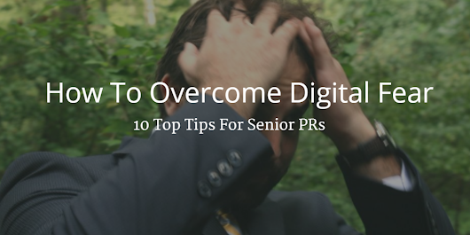 How to Overcome Digital Fear: 10 Top Tips for Senior PRs
