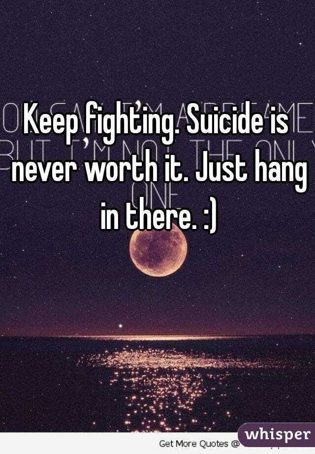 Keep Fighting Suicide Is Never Worth It Just Hang In There