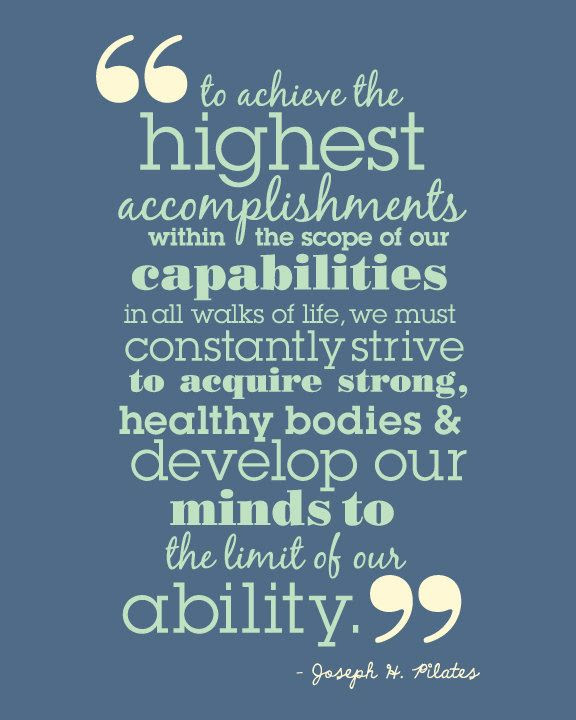 """to achieve the highest accomplishments within the scope of our capabilities in all walks of life we must constantly strive to acquire strong, healthy bodies and develop our minds to the limit of our ability."" ~ Joseph Pilates"