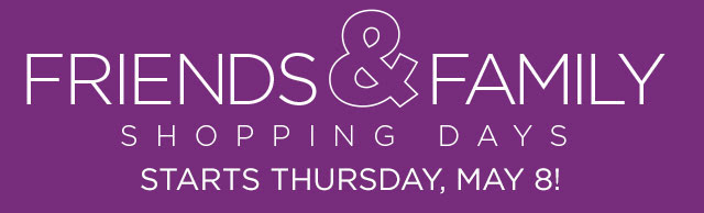 FRIENDS & FAMILY SHOPPING DAYS. Starts Thursday, May 8!