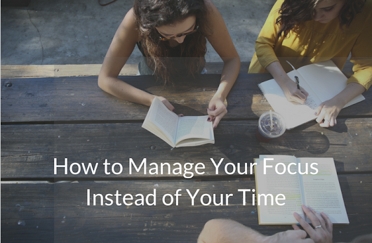 How to Manage Your Focus Instead of Your Time